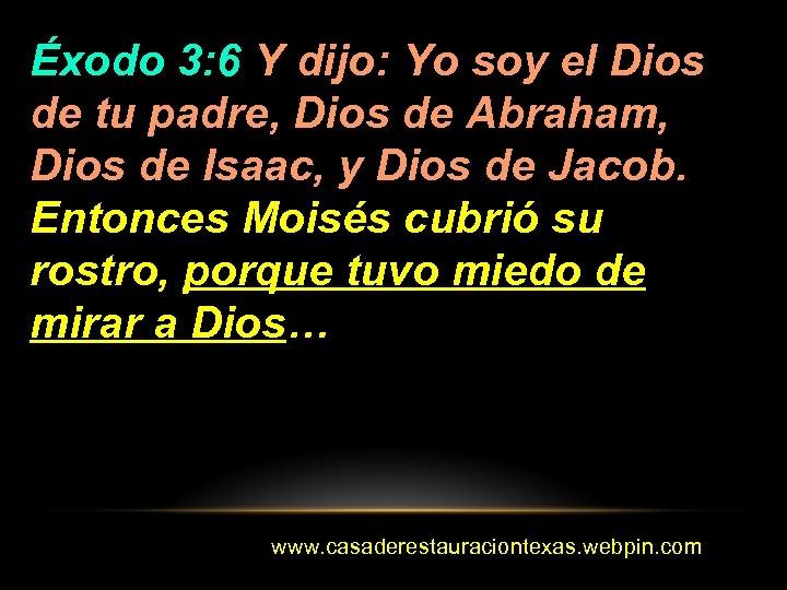 Éxodo 3: 6 Y dijo: Yo soy el Dios de tu padre, Dios de