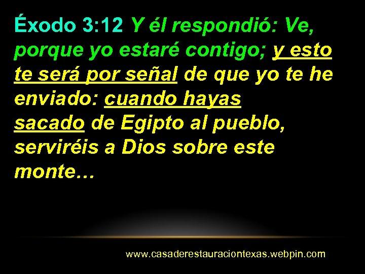 Éxodo 3: 12 Y él respondió: Ve, porque yo estaré contigo; y esto te