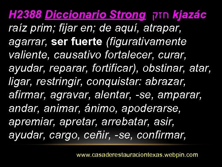 H 2388 Diccionario Strong חזק kjazác raíz prim; fijar en; de aquí, atrapar, agarrar,