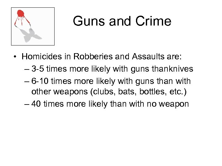 Guns and Crime • Homicides in Robberies and Assaults are: – 3 -5 times