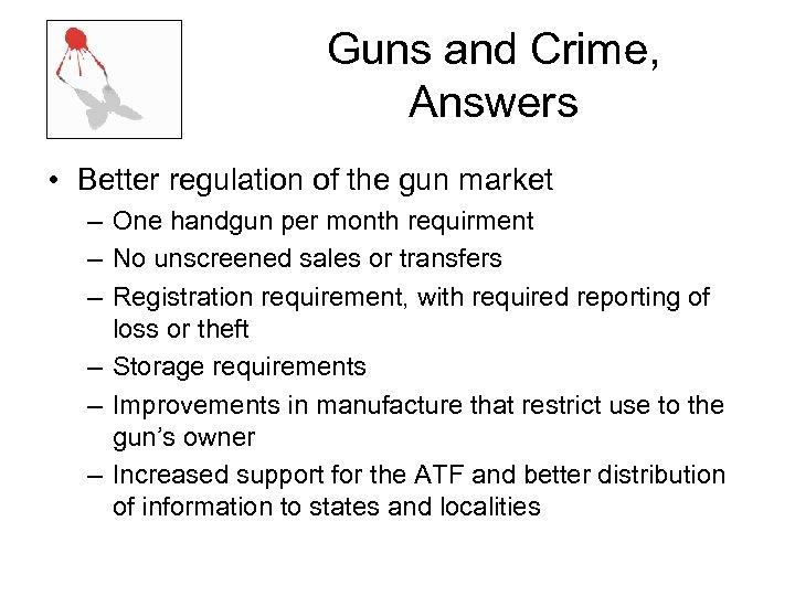 Guns and Crime, Answers • Better regulation of the gun market – One handgun