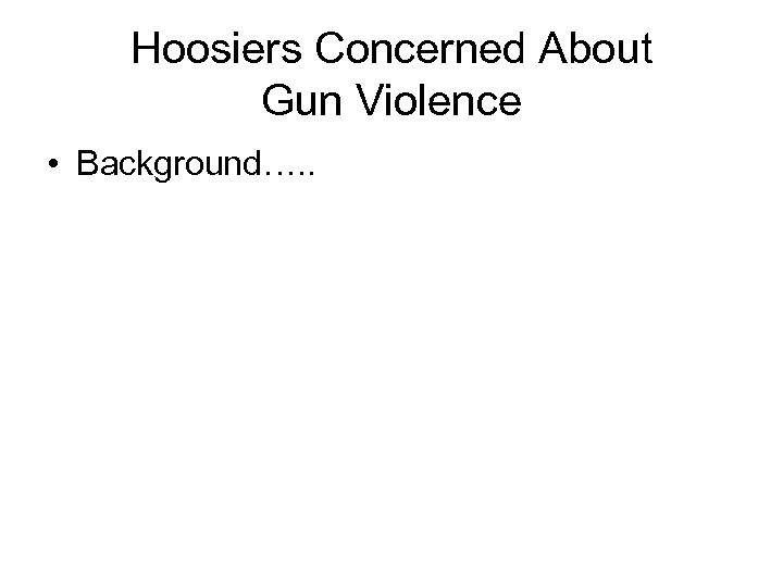 Hoosiers Concerned About Gun Violence • Background…. .