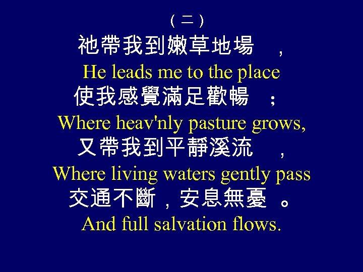 (二) 祂帶我到嫩草地場 , He leads me to the place 使我感覺滿足歡暢 ; Where heav'nly pasture