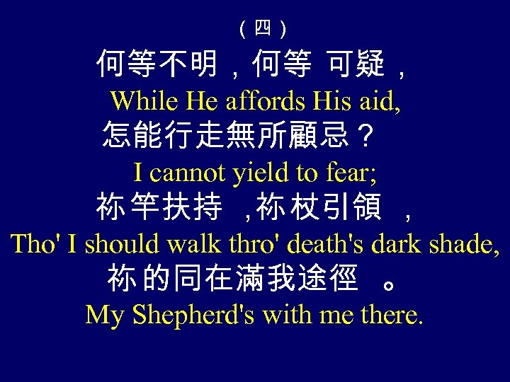 (四) 何等不明,何等 可疑, While He affords His aid, 怎能行走無所顧忌? I cannot yield to fear;
