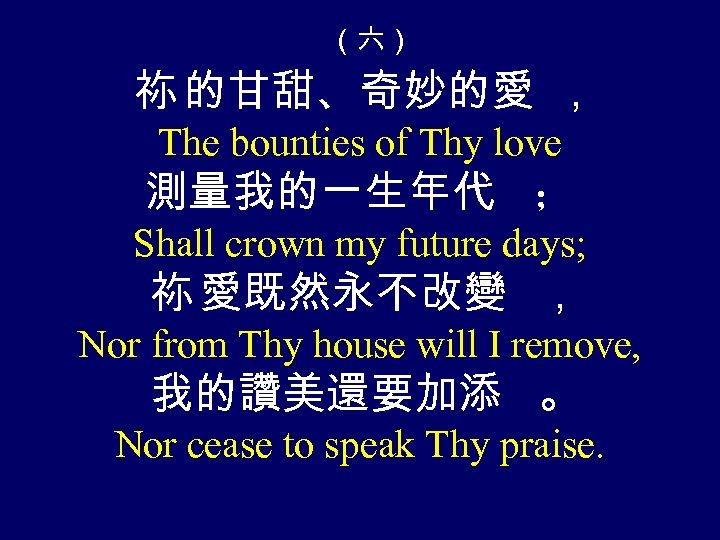 (六) 祢 的甘甜、奇妙的愛 , The bounties of Thy love 測量我的一生年代 ; Shall crown my