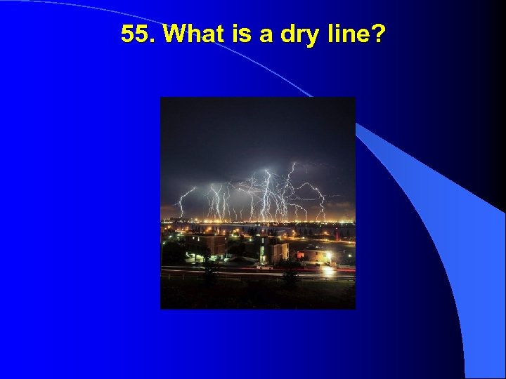 55. What is a dry line?