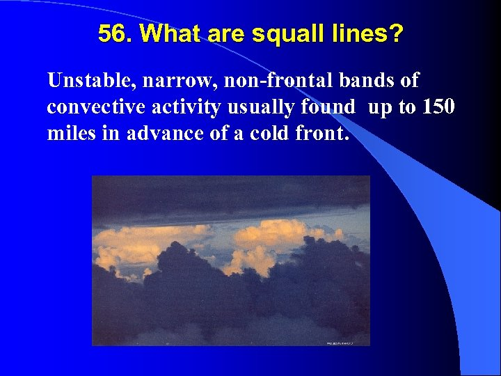 56. What are squall lines? Unstable, narrow, non-frontal bands of convective activity usually found