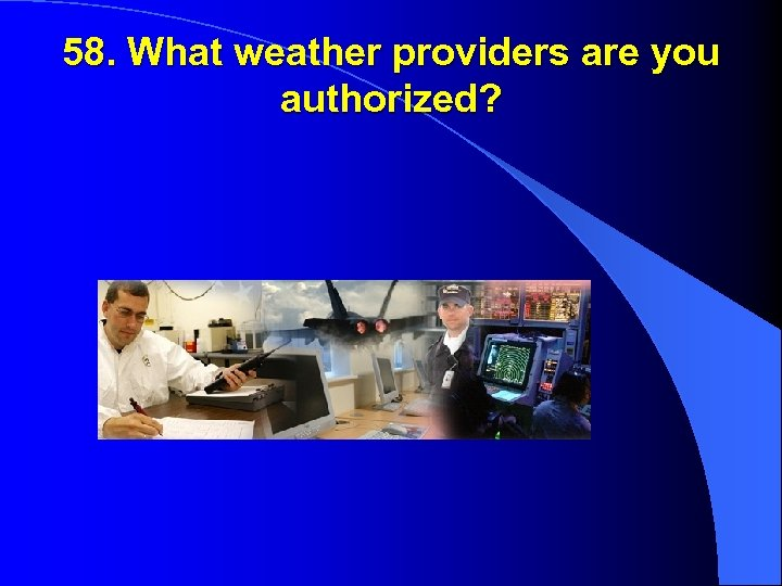 58. What weather providers are you authorized?