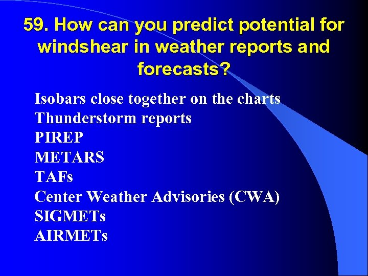 59. How can you predict potential for windshear in weather reports and forecasts? Isobars