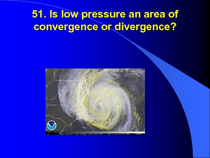 51. Is low pressure an area of convergence or divergence?