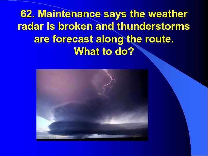 62. Maintenance says the weather radar is broken and thunderstorms are forecast along the