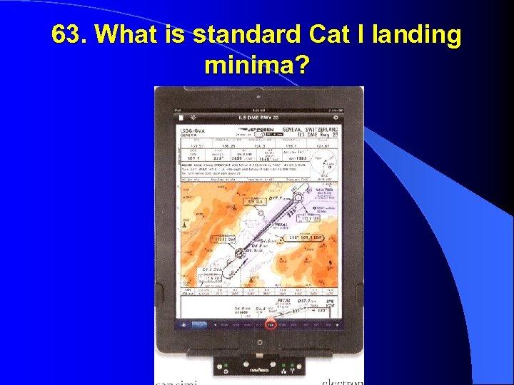 63. What is standard Cat I landing minima?