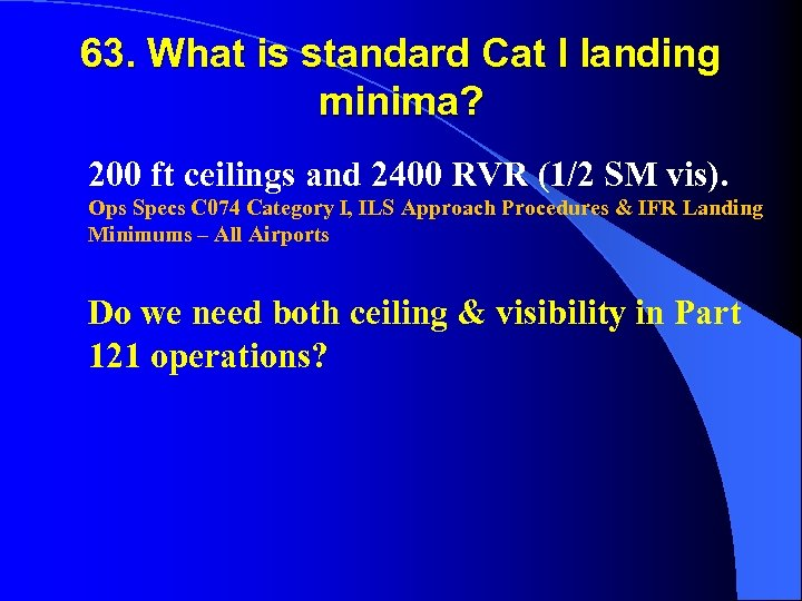 63. What is standard Cat I landing minima? 200 ft ceilings and 2400 RVR