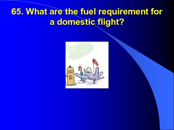 65. What are the fuel requirement for a domestic flight?