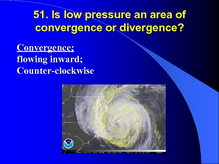 51. Is low pressure an area of convergence or divergence? Convergence; flowing inward; Counter-clockwise