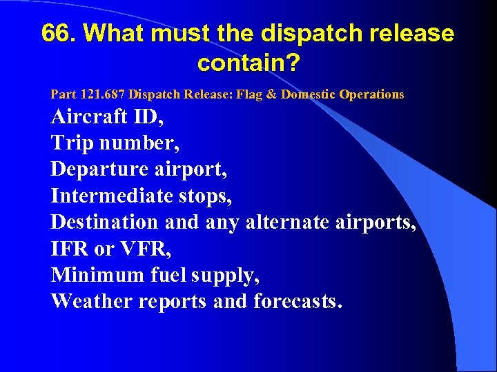 66. What must the dispatch release contain? Part 121. 687 Dispatch Release: Flag &