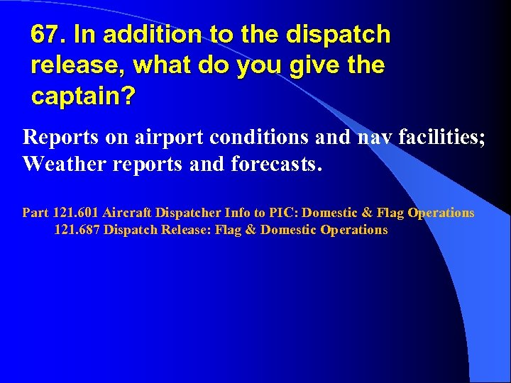 67. In addition to the dispatch release, what do you give the captain? Reports