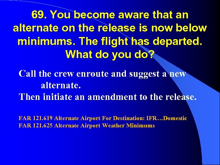 69. You become aware that an alternate on the release is now below minimums.