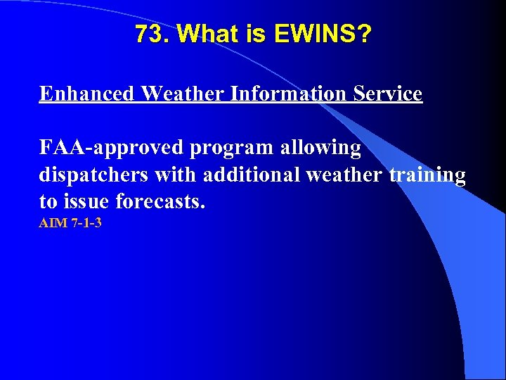 73. What is EWINS? Enhanced Weather Information Service FAA-approved program allowing dispatchers with additional