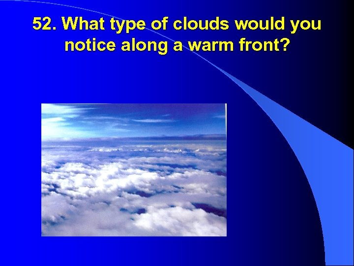 52. What type of clouds would you notice along a warm front?
