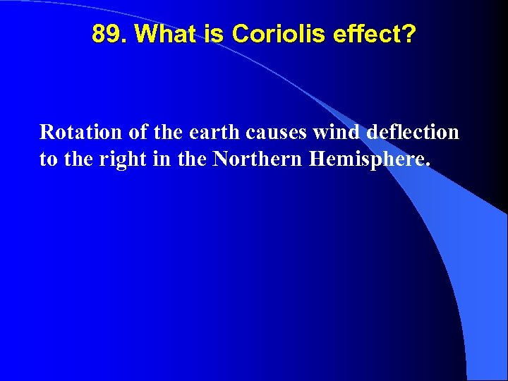 89. What is Coriolis effect? Rotation of the earth causes wind deflection to the