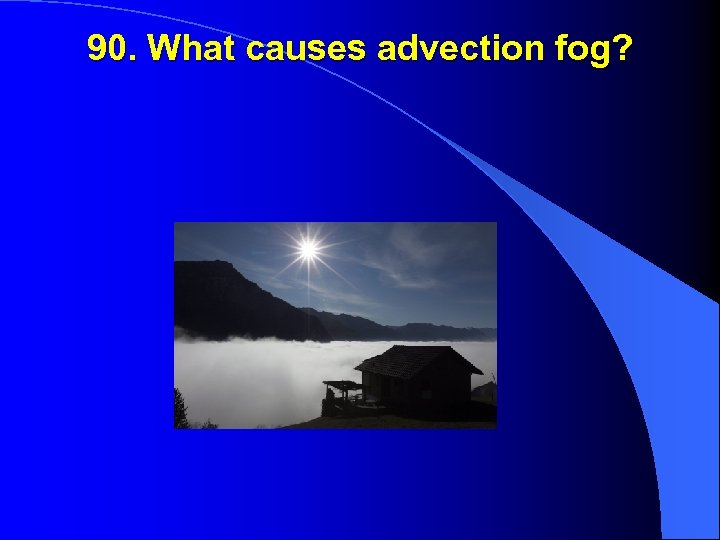 90. What causes advection fog?