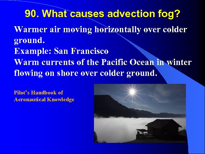 90. What causes advection fog? Warmer air moving horizontally over colder ground. Example: San
