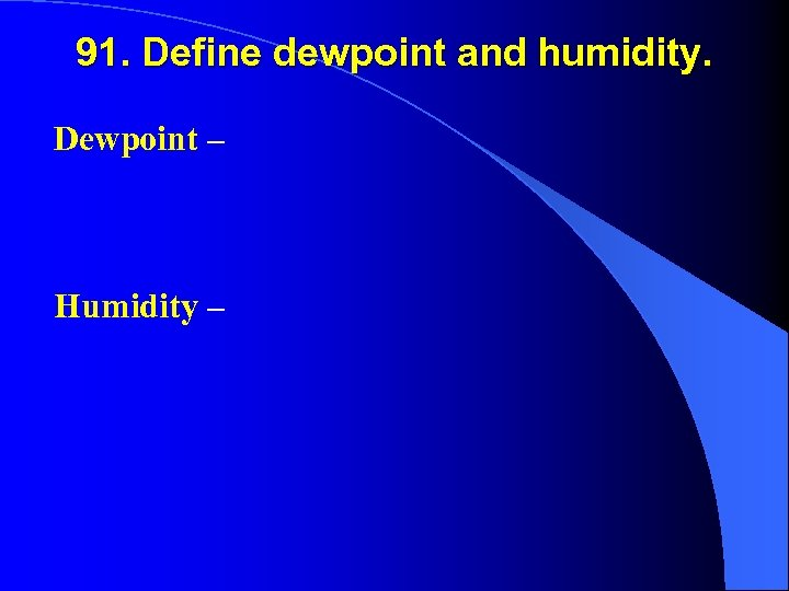 91. Define dewpoint and humidity. Dewpoint – Humidity –
