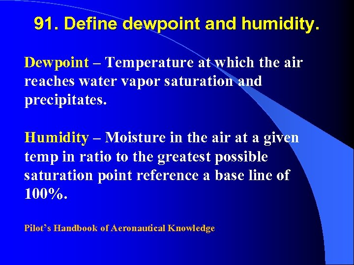 91. Define dewpoint and humidity. Dewpoint – Temperature at which the air reaches water