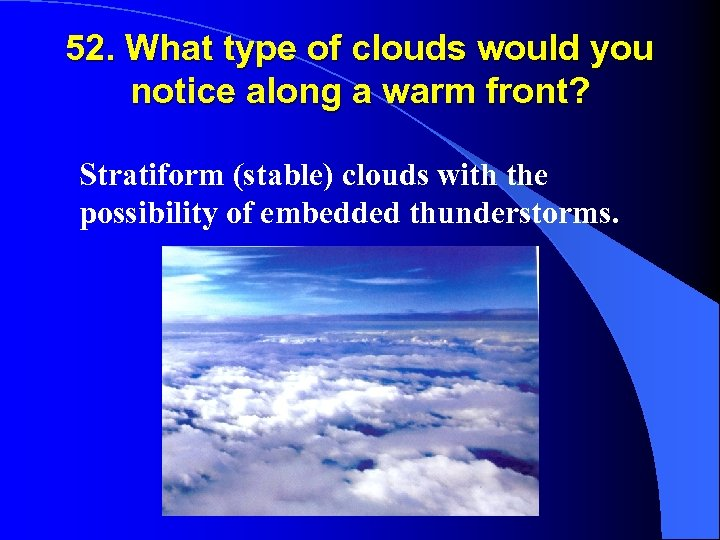 52. What type of clouds would you notice along a warm front? Stratiform (stable)