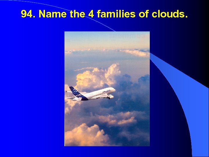 94. Name the 4 families of clouds.