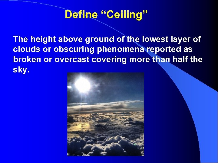"""Define """"Ceiling"""" The height above ground of the lowest layer of clouds or obscuring"""