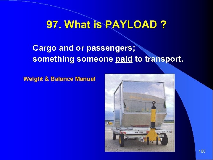 97. What is PAYLOAD ? Cargo and or passengers; something someone paid to transport.