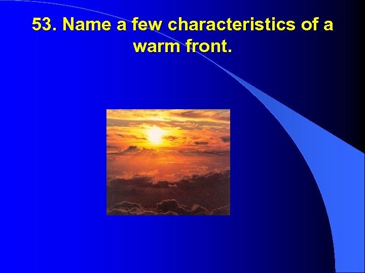 53. Name a few characteristics of a warm front.