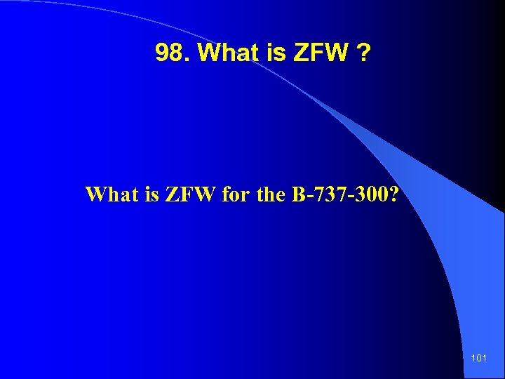 98. What is ZFW ? What is ZFW for the B-737 -300? 101