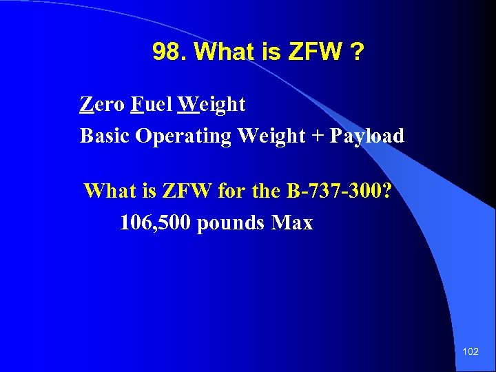 98. What is ZFW ? Zero Fuel Weight Basic Operating Weight + Payload What
