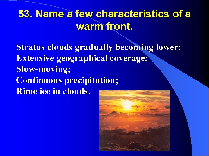53. Name a few characteristics of a warm front. Stratus clouds gradually becoming lower;