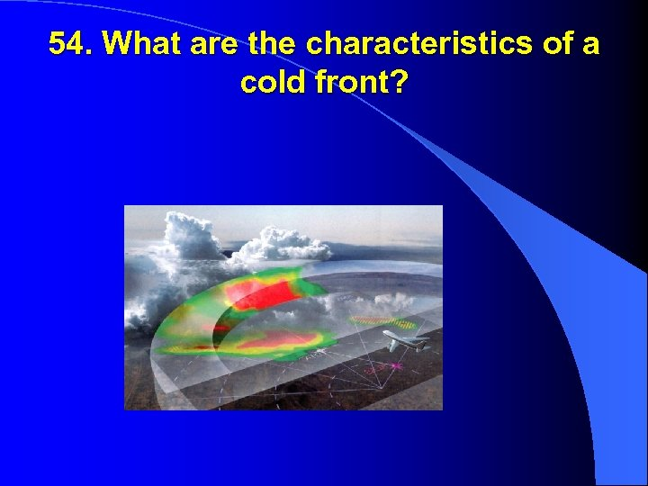 54. What are the characteristics of a cold front?