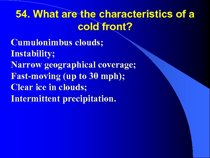 54. What are the characteristics of a cold front? Cumulonimbus clouds; Instability; Narrow geographical