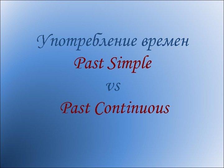 Употребление времен Past Simple vs Past Continuous