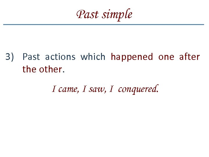 Past simple 3) Past actions which happened one after the other. I came, I