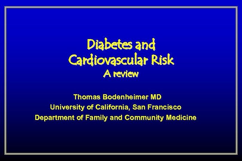 Diabetes and Cardiovascular Risk A review Thomas Bodenheimer MD University of California, San Francisco