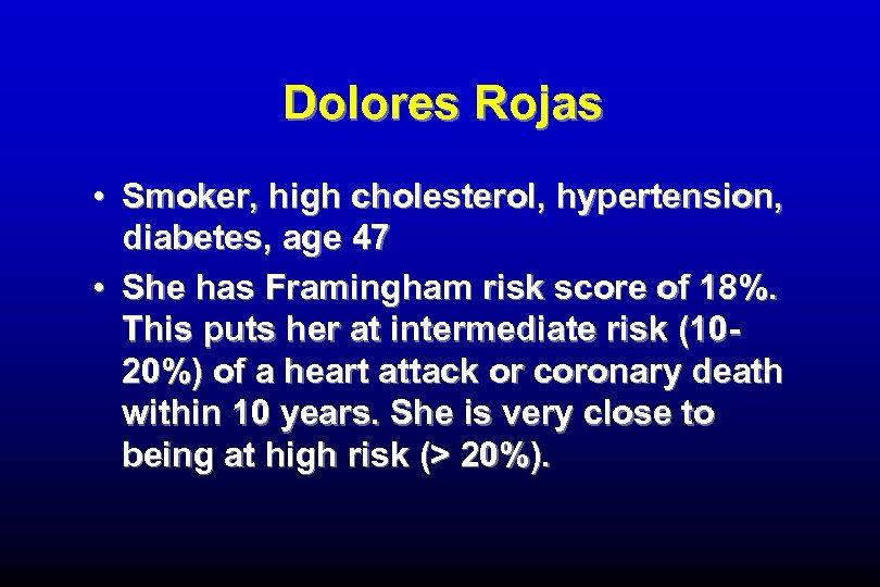 Dolores Rojas • Smoker, high cholesterol, hypertension, diabetes, age 47 • She has Framingham