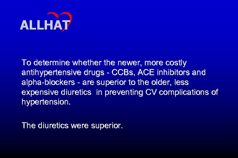 ALLHAT To determine whether the newer, more costly antihypertensive drugs - CCBs, ACE inhibitors