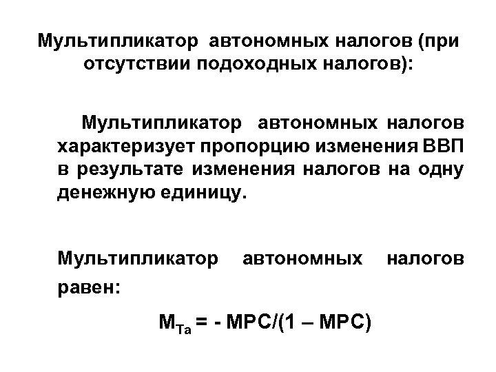 Мультипликатор автономных налогов (при отсутствии подоходных налогов): Мультипликатор автономных налогов характеризует пропорцию изменения ВВП