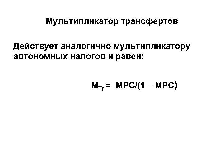 Мультипликатор трансфертов Действует аналогично мультипликатору автономных налогов и равен: МTr = МРС/(1 – MPC)