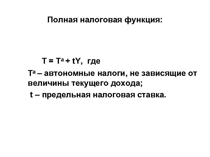 Полная налоговая функция: T = Ta + t. Y, где Та – автономные налоги,