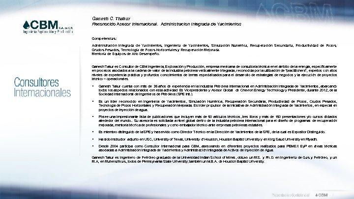 Ganesh C. Thakur Reconocido Asesor Internacional. Administracion Integrada de Yacimientos Competencias: Administración Integrada de