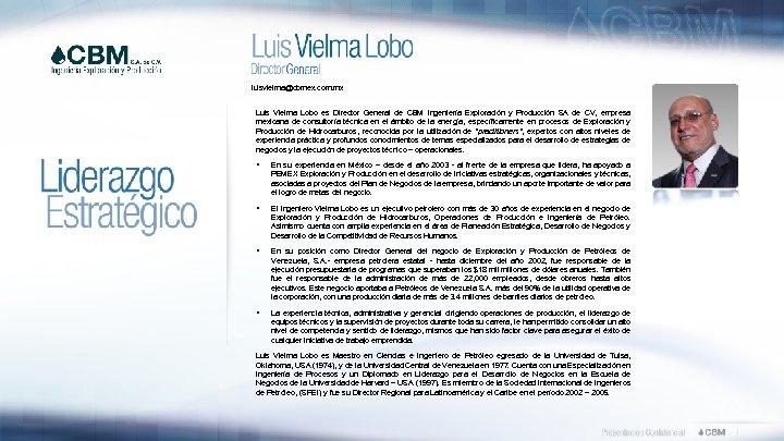 luisvielma@cbmex. com. mx Luis Vielma Lobo es Director General de CBM Ingeniería Exploración y