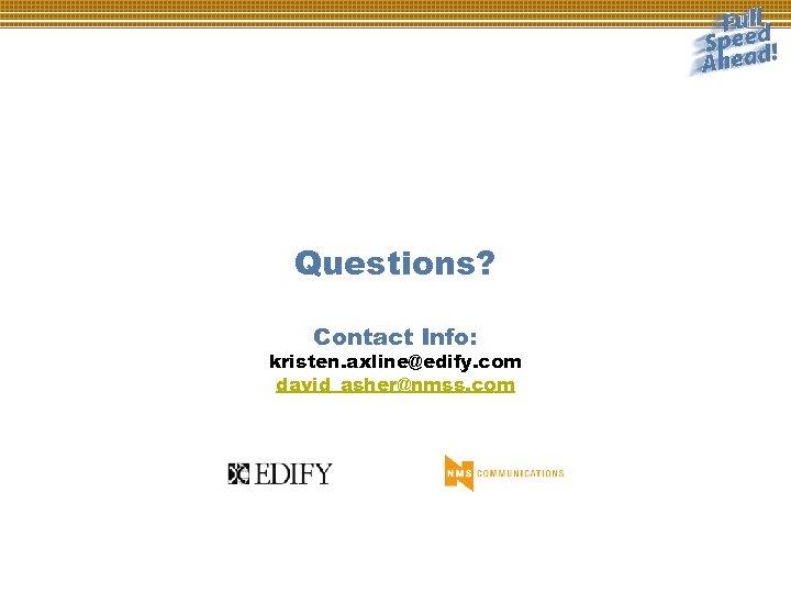 Questions? Contact Info: kristen. axline@edify. com david_asher@nmss. com